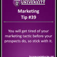 You will get tired of your marketing tactic before your prospects do, so stick with it