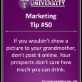 If you wouldn't show a picture to your grandmother, don't post it online. Your prospects don't care how much you can drink.