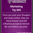 Once you post your thoughts and views online, they are there forever and will influence prospects forever. Be sure before you post.